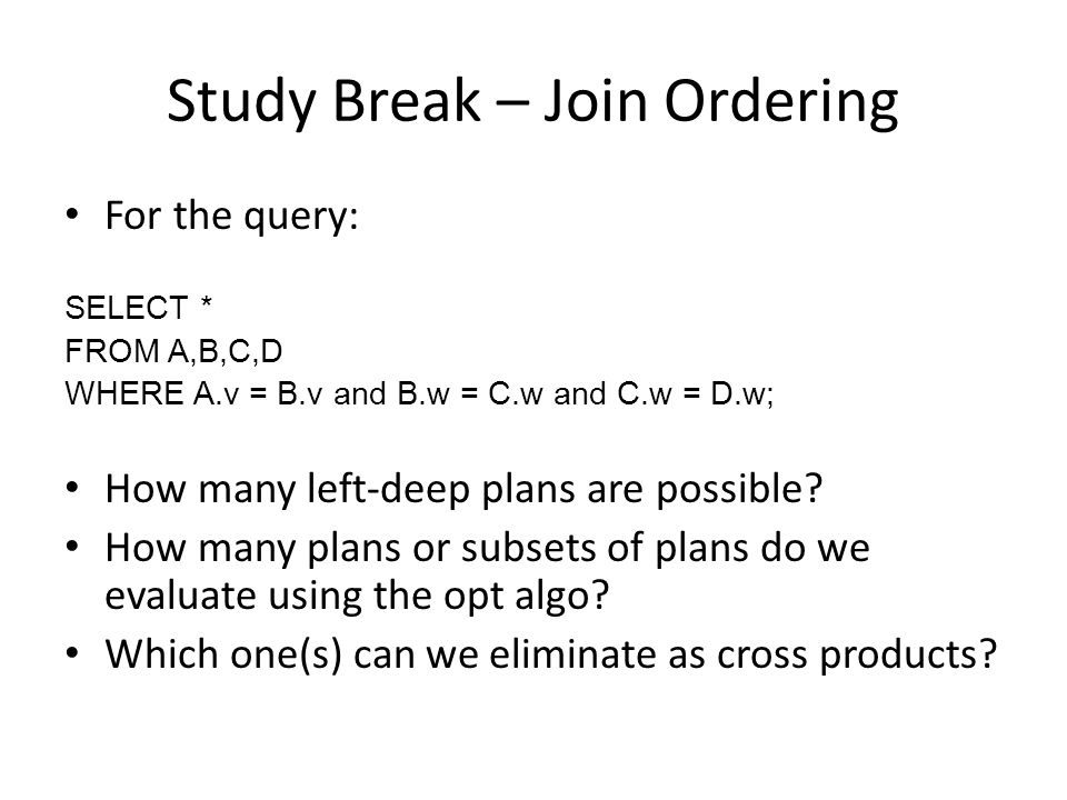 Study Break – Join Ordering For the query: SELECT * FROM A,B,C,D WHERE A.v = B.v and B.w = C.w and C.w = D.w; How many left-deep plans are possible.