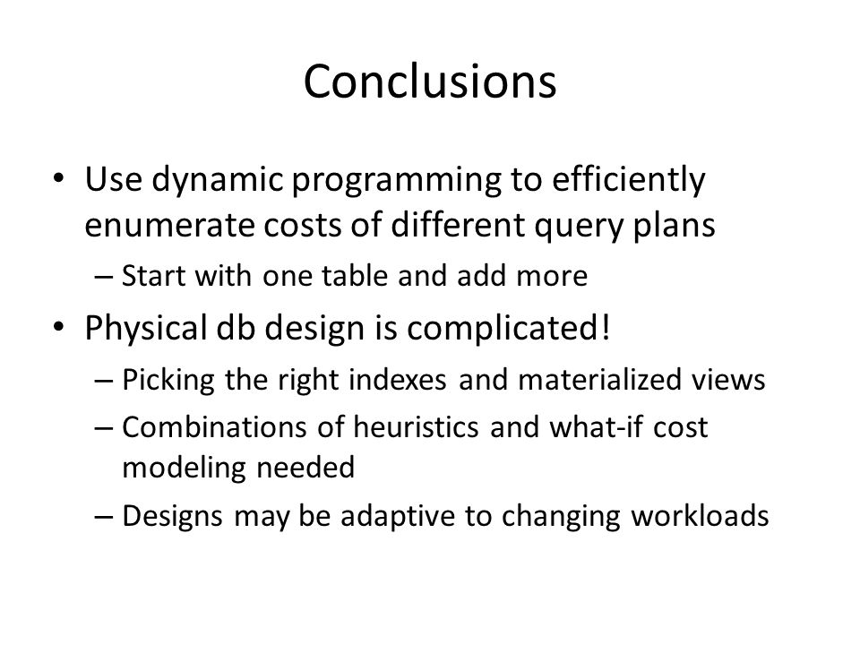 Conclusions Use dynamic programming to efficiently enumerate costs of different query plans – Start with one table and add more Physical db design is complicated.