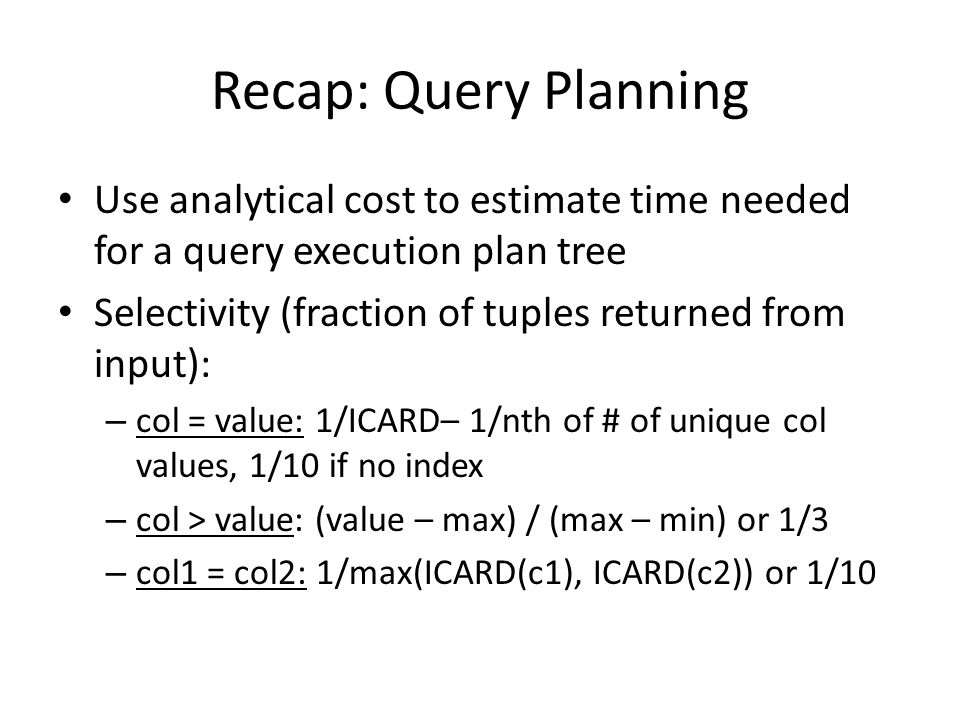 Recap: Query Planning Use analytical cost to estimate time needed for a query execution plan tree Selectivity (fraction of tuples returned from input): – col = value: 1/ICARD– 1/nth of # of unique col values, 1/10 if no index – col > value: (value – max) / (max – min) or 1/3 – col1 = col2: 1/max(ICARD(c1), ICARD(c2)) or 1/10
