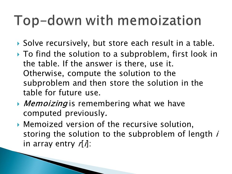  Solve recursively, but store each result in a table.  To find the solution to a subproblem, first look in the table. If the answer is there, use it