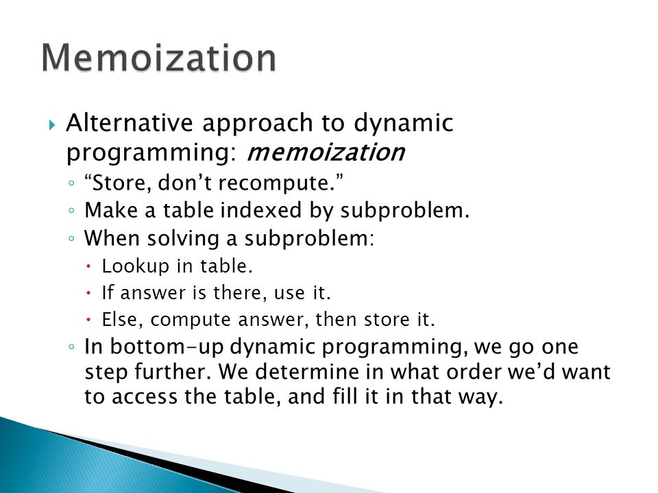  Alternative approach to dynamic programming: memoization ◦ Store, don't recompute. ◦ Make a table indexed by subproblem.