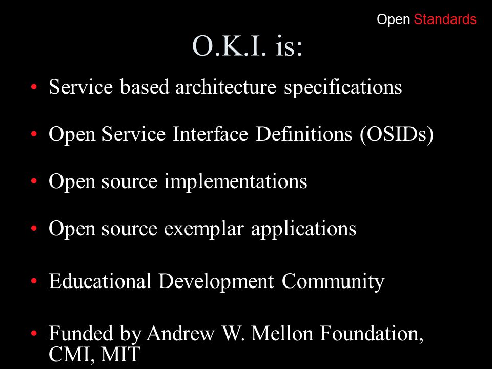 O.K.I. is: Service based architecture specifications Open Service Interface Definitions (OSIDs) Open source implementations Open source exemplar appli