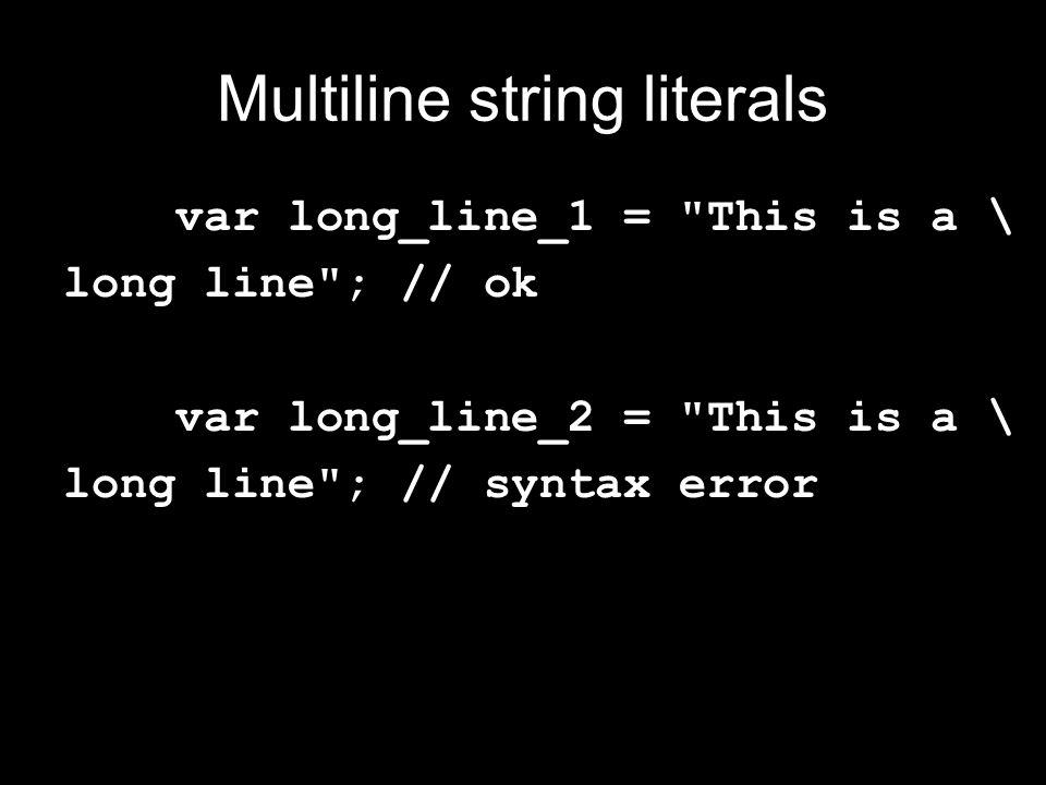 Multiline string literals var long_line_1 = This is a \ long line ; // ok var long_line_2 = This is a \ long line ; // syntax error