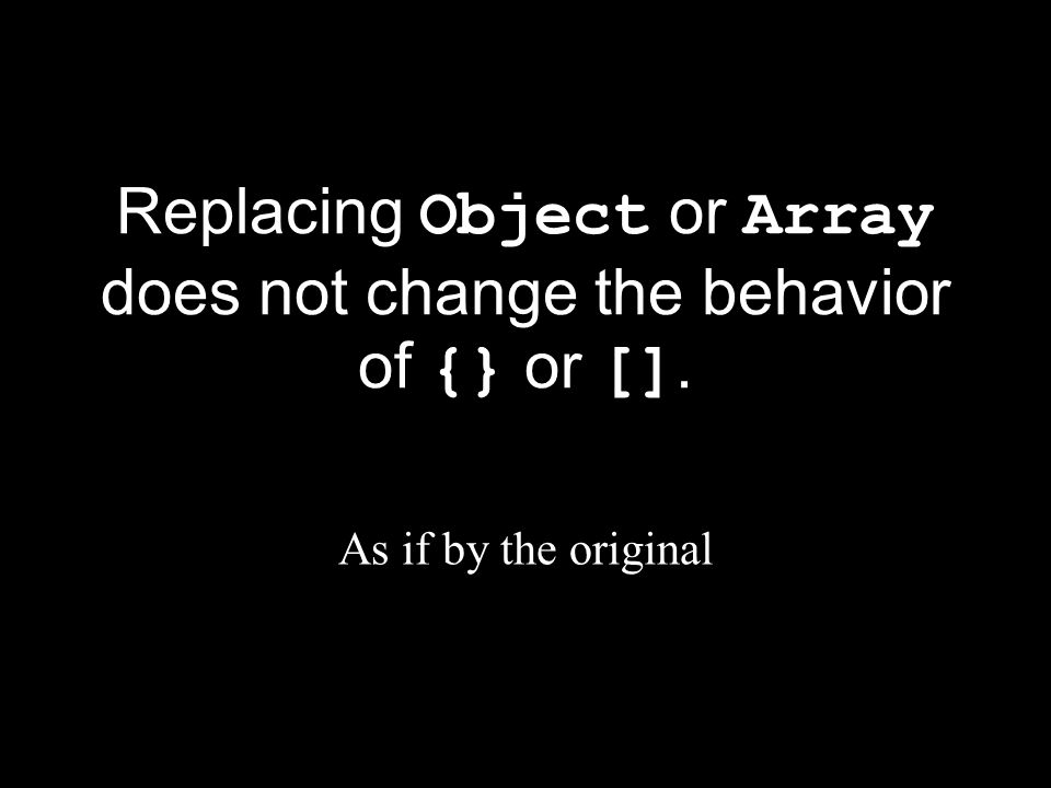 Replacing Object or Array does not change the behavior of {} or []. As if by the original