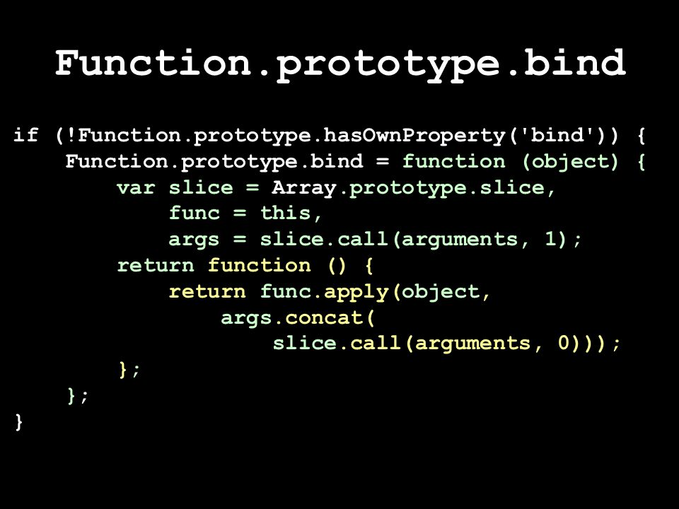 Function.prototype.bind if (!Function.prototype.hasOwnProperty( bind )) { Function.prototype.bind = function (object) { var slice = Array.prototype.slice, func = this, args = slice.call(arguments, 1); return function () { return func.apply(object, args.concat( slice.call(arguments, 0))); }; }