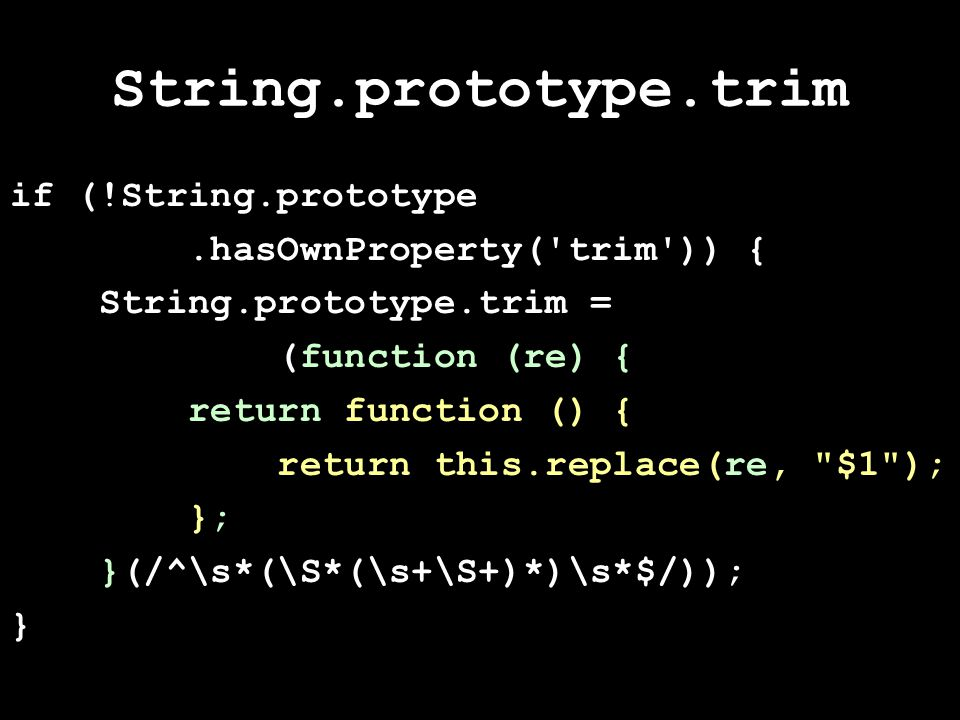 String.prototype.trim if (!String.prototype.hasOwnProperty( trim )) { String.prototype.trim = (function (re) { return function () { return this.replace(re, $1 ); }; }(/^\s*(\S*(\s+\S+)*)\s*$/)); }