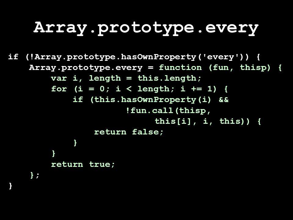 Array.prototype.every if (!Array.prototype.hasOwnProperty( every )) { Array.prototype.every = function (fun, thisp) { var i, length = this.length; for (i = 0; i < length; i += 1) { if (this.hasOwnProperty(i) && !fun.call(thisp, this[i], i, this)) { return false; } return true; }; }