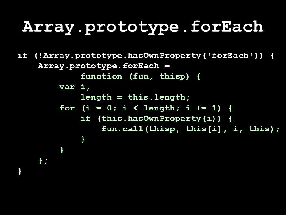 Array.prototype.forEach if (!Array.prototype.hasOwnProperty( forEach )) { Array.prototype.forEach = function (fun, thisp) { var i, length = this.length; for (i = 0; i < length; i += 1) { if (this.hasOwnProperty(i)) { fun.call(thisp, this[i], i, this); } }; }