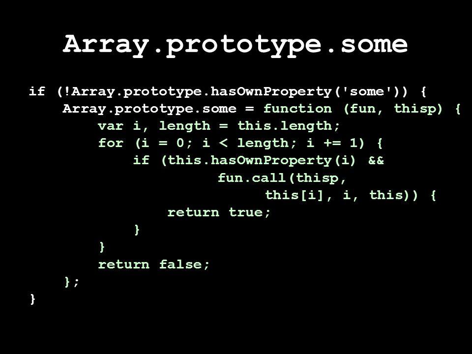 Array.prototype.some if (!Array.prototype.hasOwnProperty( some )) { Array.prototype.some = function (fun, thisp) { var i, length = this.length; for (i = 0; i < length; i += 1) { if (this.hasOwnProperty(i) && fun.call(thisp, this[i], i, this)) { return true; } return false; }; }