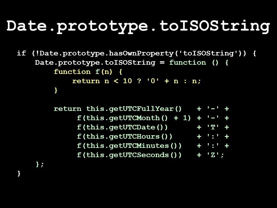 Date.prototype.toISOString if (!Date.prototype.hasOwnProperty( toISOString )) { Date.prototype.toISOString = function () { function f(n) { return n < 10 .