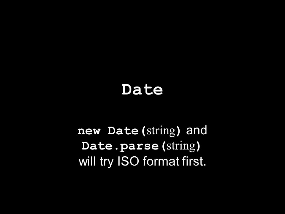 Date new Date( string ) and Date.parse( string ) will try ISO format first.
