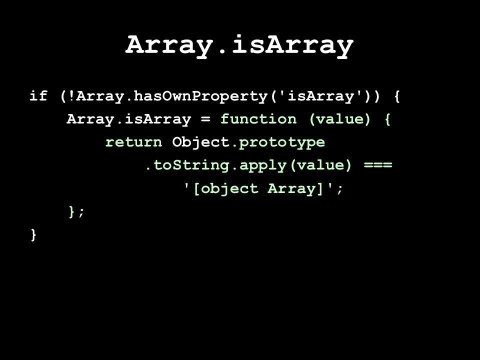 Array.isArray if (!Array.hasOwnProperty( isArray )) { Array.isArray = function (value) { return Object.prototype.toString.apply(value) === [object Array] ; }; }