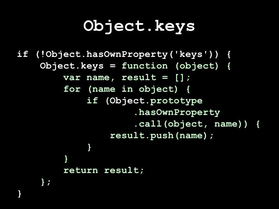 Object.keys if (!Object.hasOwnProperty( keys )) { Object.keys = function (object) { var name, result = []; for (name in object) { if (Object.prototype.hasOwnProperty.call(object, name)) { result.push(name); } return result; }; }