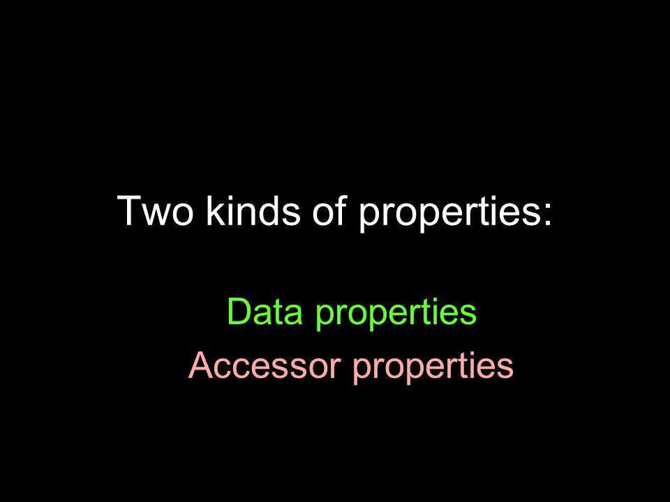 Two kinds of properties: Data properties Accessor properties