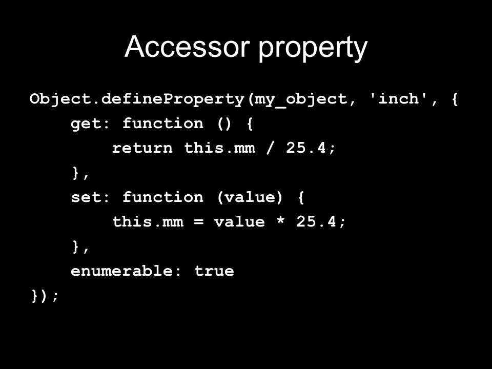 Accessor property Object.defineProperty(my_object, inch , { get: function () { return this.mm / 25.4; }, set: function (value) { this.mm = value * 25.4; }, enumerable: true });