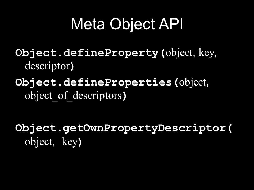 Meta Object API Object.defineProperty( object, key, descriptor ) Object.defineProperties( object, object_of_descriptors ) Object.getOwnPropertyDescriptor( object, key )