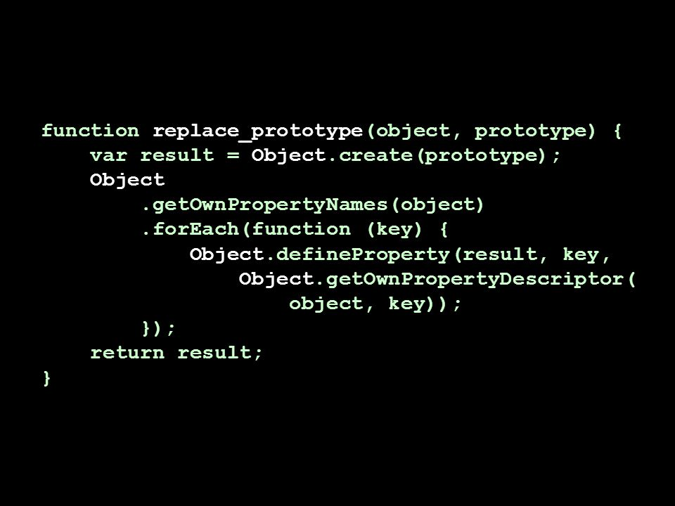function replace_prototype(object, prototype) { var result = Object.create(prototype); Object.getOwnPropertyNames(object).forEach(function (key) { Object.defineProperty(result, key, Object.getOwnPropertyDescriptor( object, key)); }); return result; }