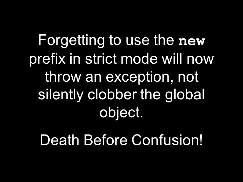Forgetting to use the new prefix in strict mode will now throw an exception, not silently clobber the global object.