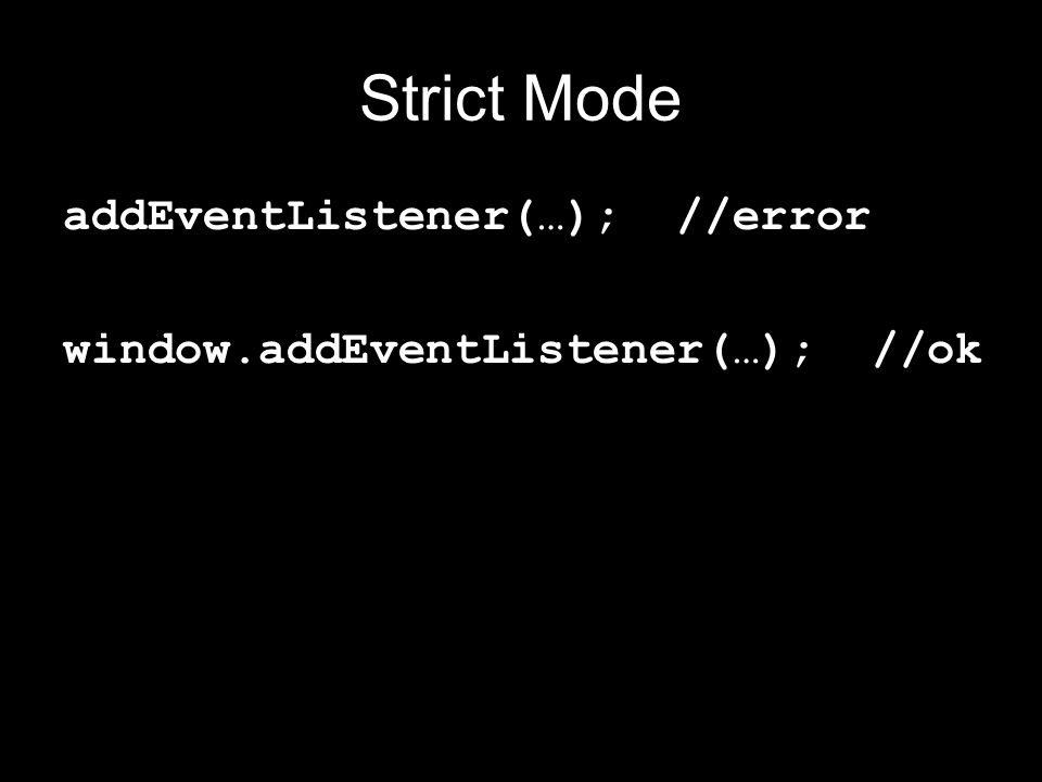 Strict Mode addEventListener(…); //error window.addEventListener(…); //ok