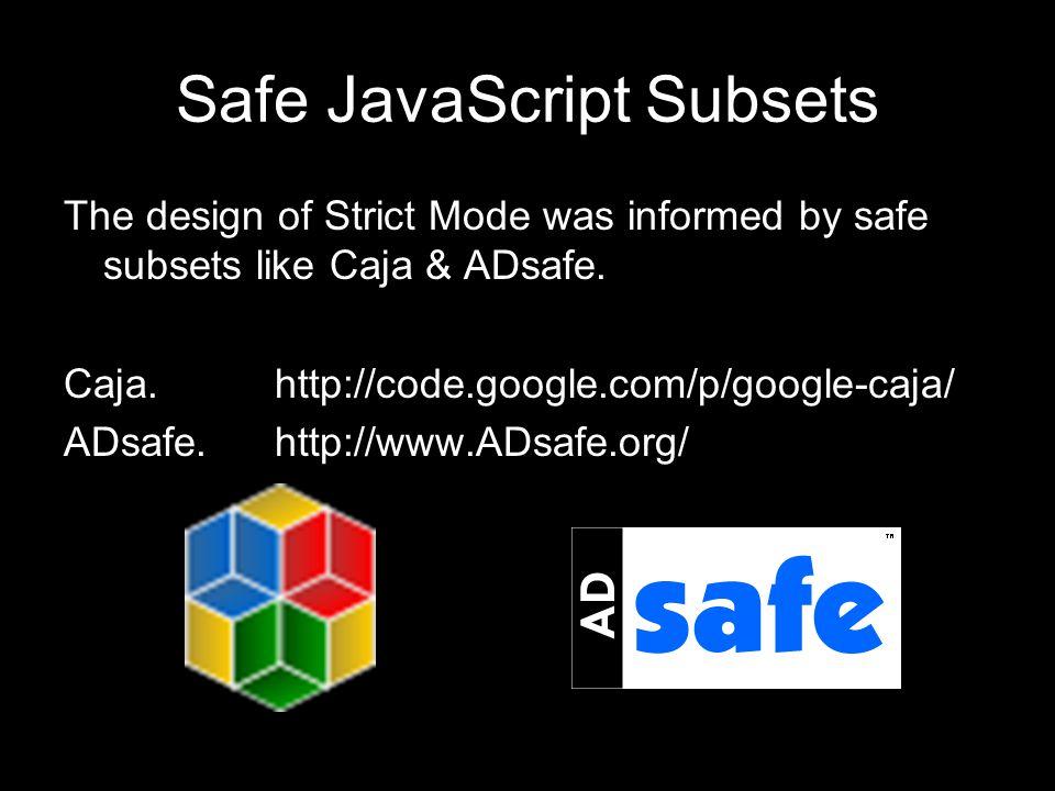 Safe JavaScript Subsets The design of Strict Mode was informed by safe subsets like Caja & ADsafe.