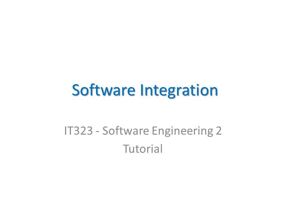 Software Integration Software Integration IT323 - Software Engineering 2 Tutorial