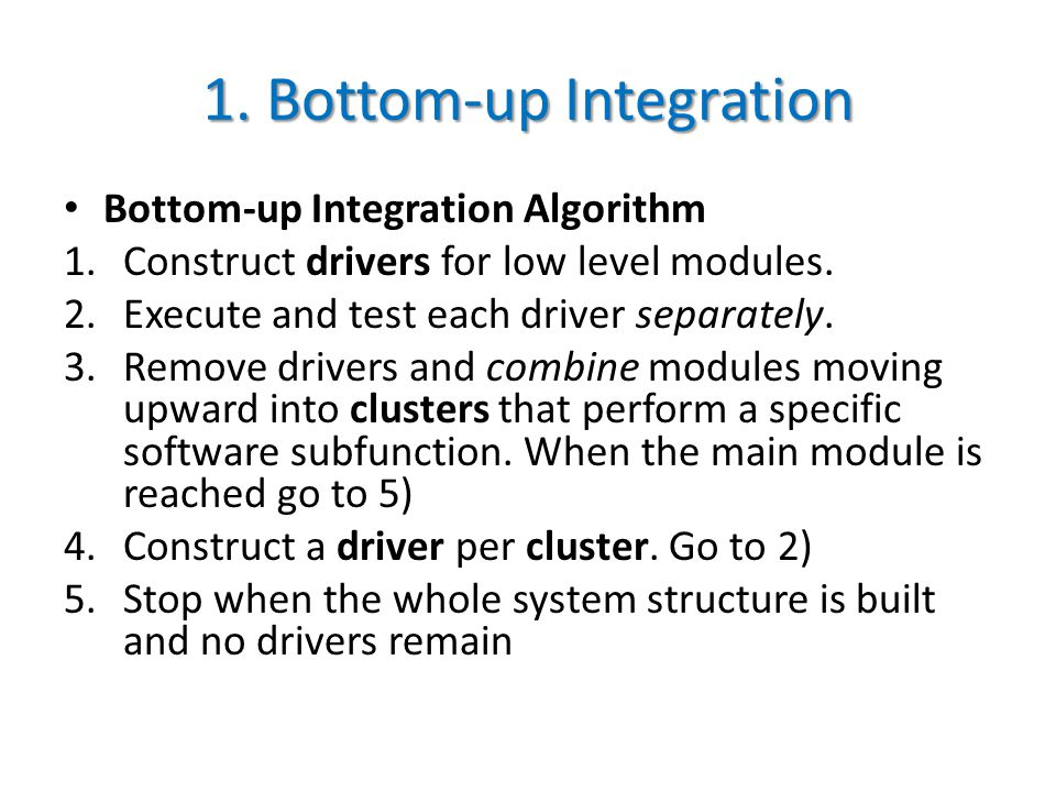1. Bottom-up Integration Bottom-up Integration Algorithm 1.Construct drivers for low level modules.