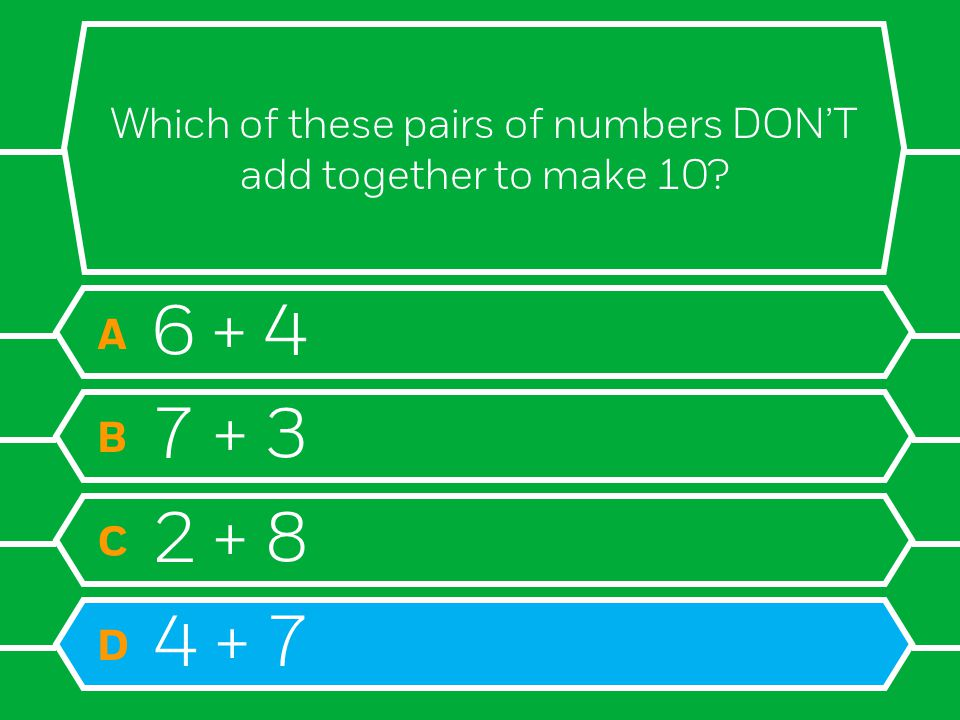 Which of these pairs of numbers DON'T add together to make 10? A 6 + 4 B 7 + 3 C 2 + 8 D 4 + 7