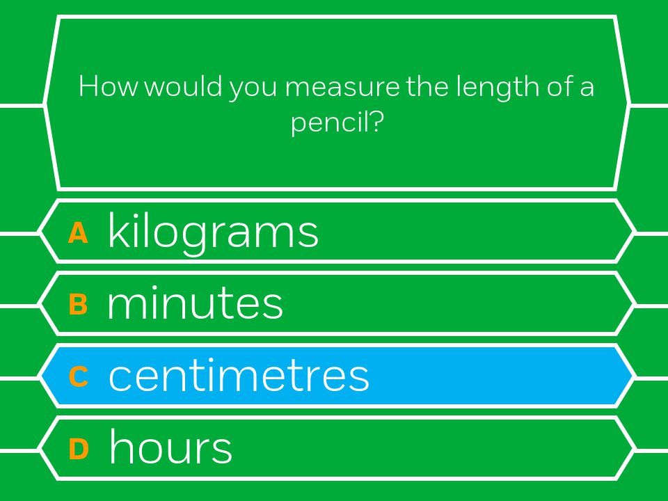 How would you measure the length of a pencil A kilograms B minutes C centimetres D hours