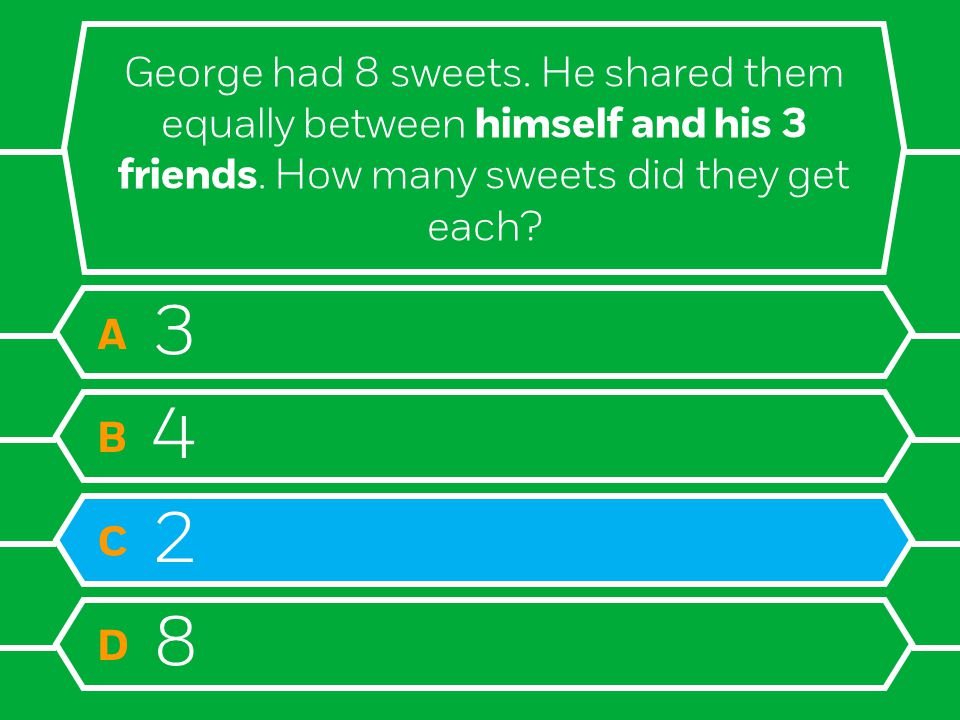 George had 8 sweets. He shared them equally between himself and his 3 friends. How many sweets did they get each? A 3 B 4 C 2 D 8