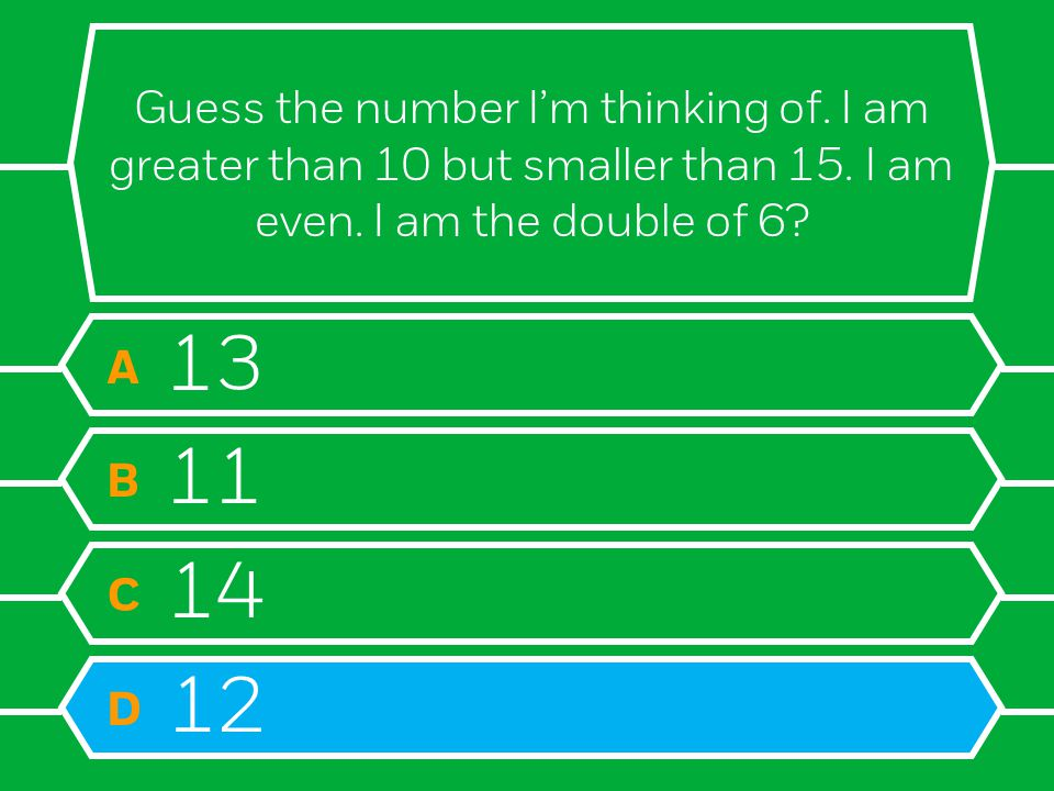 Guess the number I'm thinking of. I am greater than 10 but smaller than 15. I am even. I am the double of 6? A 13 B 11 C 14 D 12