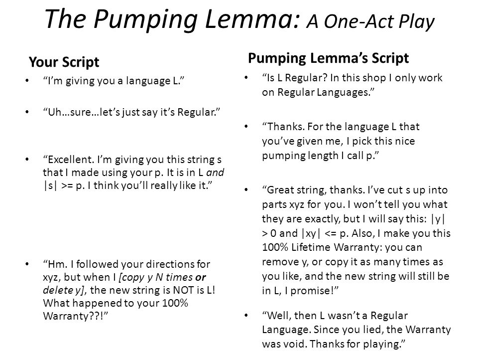 "The Pumping Lemma: A One-Act Play Your Script ""I'm giving you a language L."" ""Uh…sure…let's just say it's Regular."" ""Excellent. I'm giving you this st"