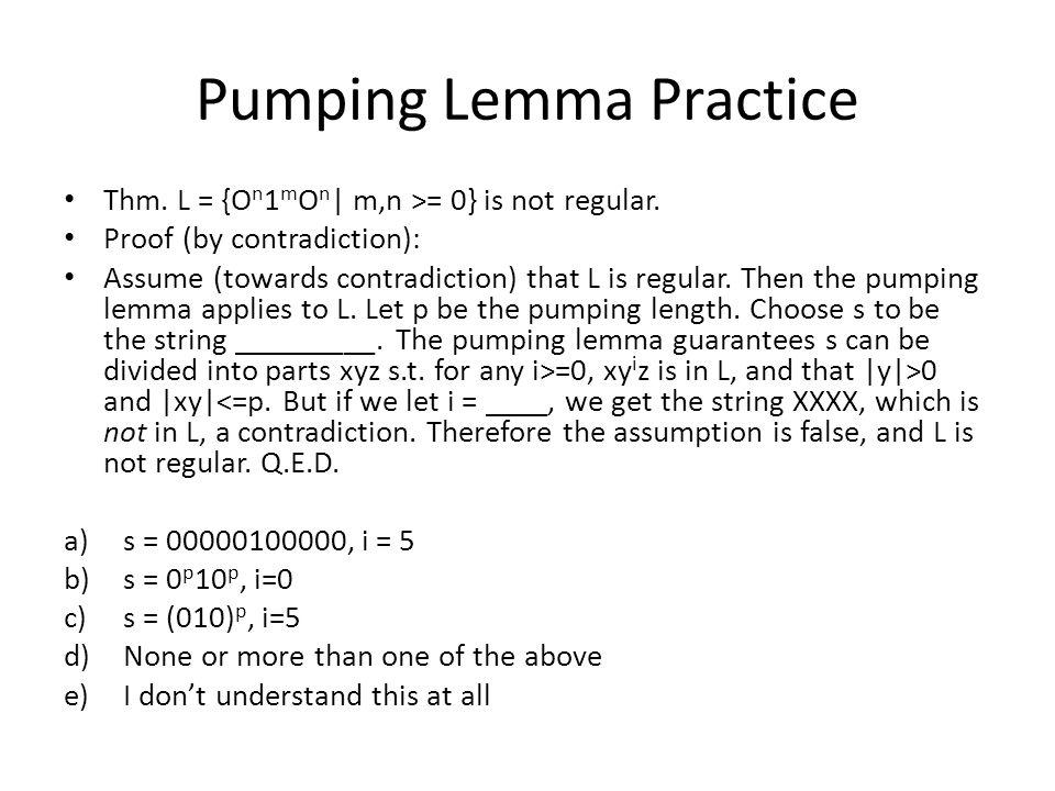 Pumping Lemma Practice Thm.L = {O n 1 n   n >= 0} is not regular.