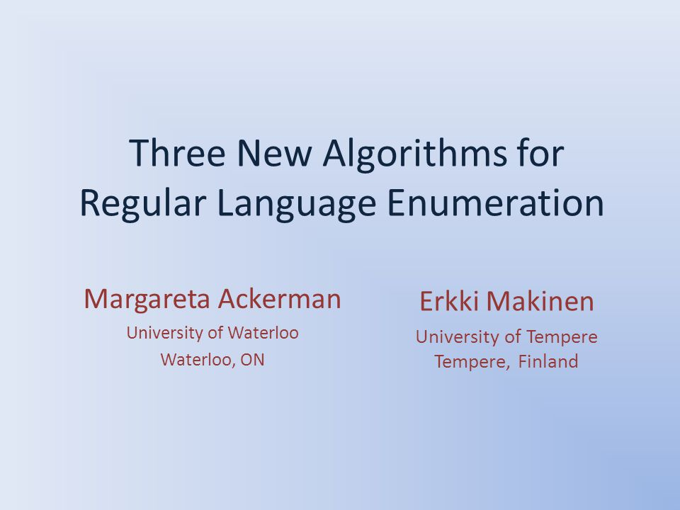 Three New Algorithms for Regular Language Enumeration Erkki Makinen University of Tempere Tempere, Finland Margareta Ackerman University of Waterloo Waterloo, ON