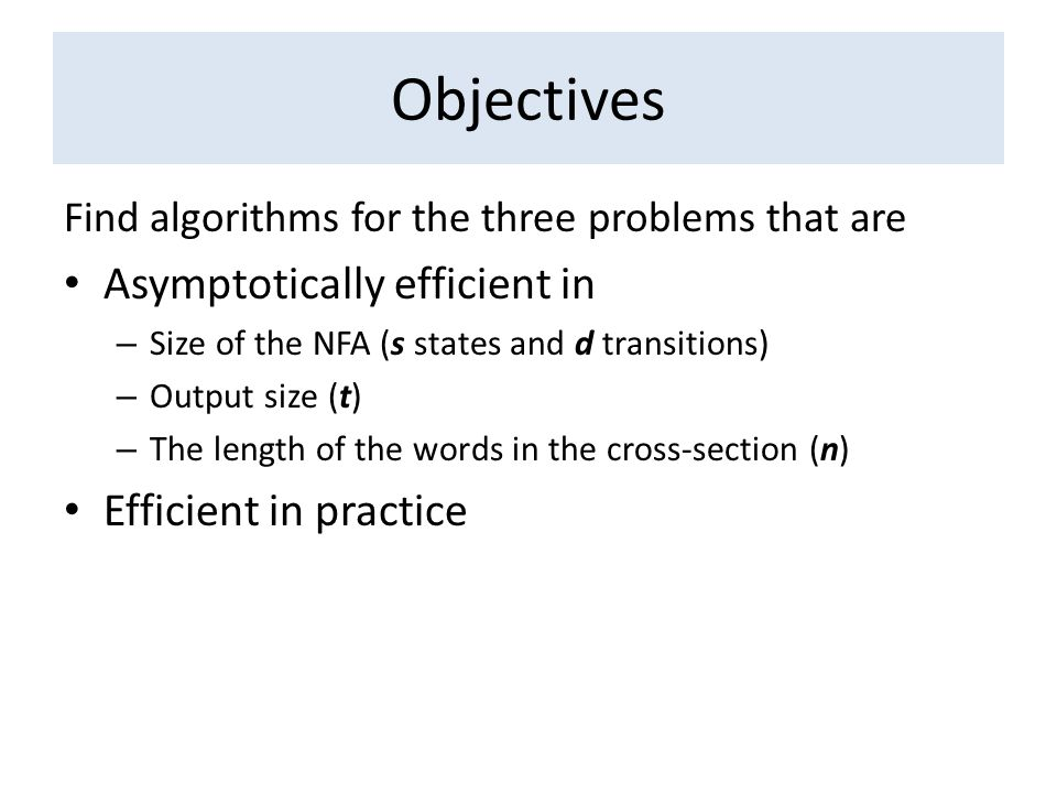 Objectives Find algorithms for the three problems that are Asymptotically efficient in – Size of the NFA (s states and d transitions) – Output size (t) – The length of the words in the cross-section (n) Efficient in practice