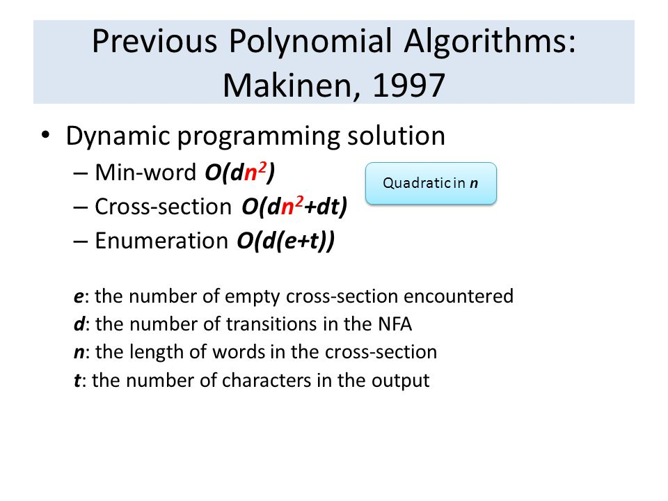 Previous Polynomial Algorithms: Makinen, 1997 Dynamic programming solution – Min-word O(dn 2 ) – Cross-section O(dn 2 +dt) – Enumeration O(d(e+t)) e: the number of empty cross-section encountered d: the number of transitions in the NFA n: the length of words in the cross-section t: the number of characters in the output Quadratic in n