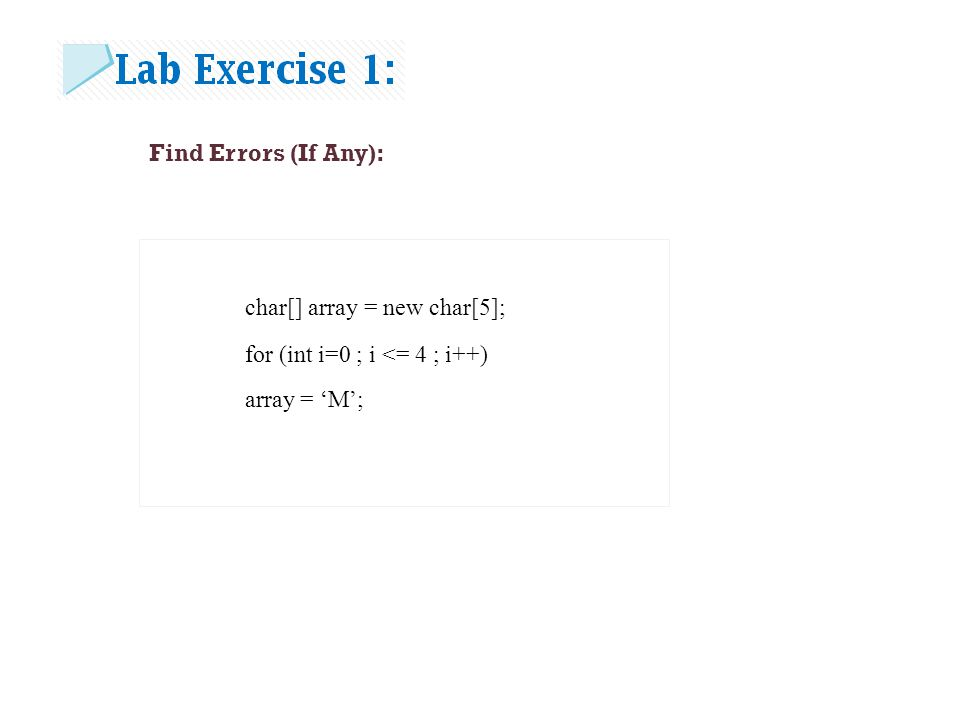Find Errors (If Any): char[] array = new char[5]; for (int i=0 ; i <= 4 ; i++) array = 'M';