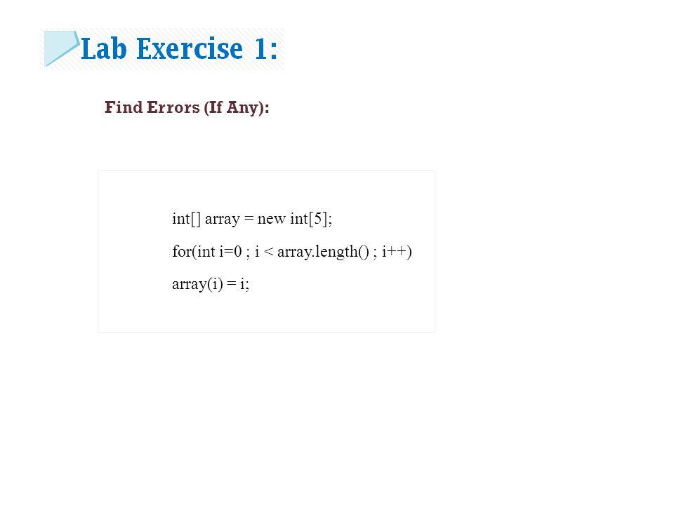 Find Errors (If Any): int[] array = new int[5]; for(int i=0 ; i < array.length() ; i++) array(i) = i;