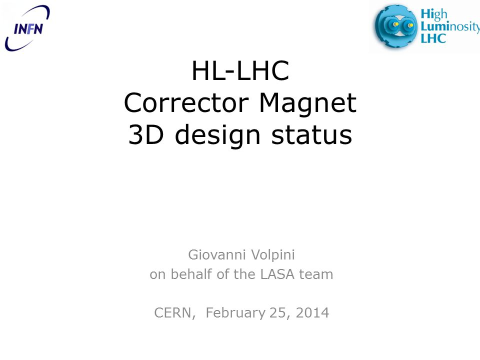 HL-LHC Corrector Magnet 3D design status Giovanni Volpini on behalf of the LASA team CERN, February 25, 2014