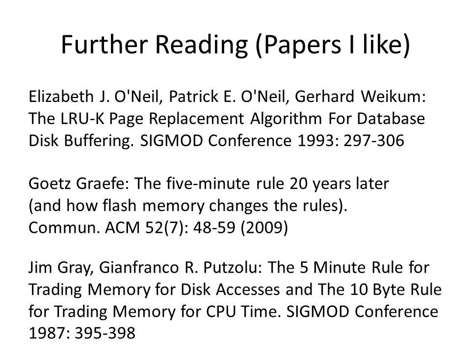 Further Reading (Papers I like) Elizabeth J. O'Neil, Patrick E. O'Neil, Gerhard Weikum: The LRU-K Page Replacement Algorithm For Database Disk Bufferi