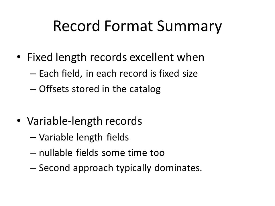 Record Format Summary Fixed length records excellent when – Each field, in each record is fixed size – Offsets stored in the catalog Variable-length records – Variable length fields – nullable fields some time too – Second approach typically dominates.