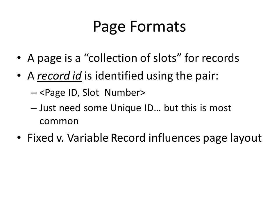 Page Formats A page is a collection of slots for records A record id is identified using the pair: – – Just need some Unique ID… but this is most common Fixed v.
