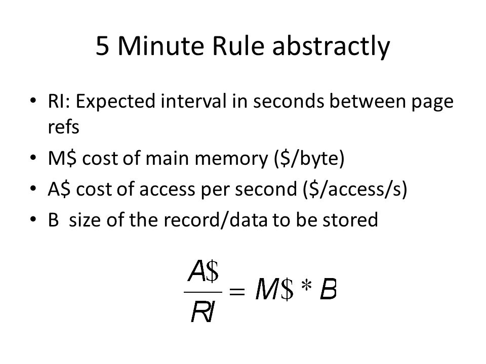 5 Minute Rule abstractly RI: Expected interval in seconds between page refs M$ cost of main memory ($/byte) A$ cost of access per second ($/access/s) B size of the record/data to be stored
