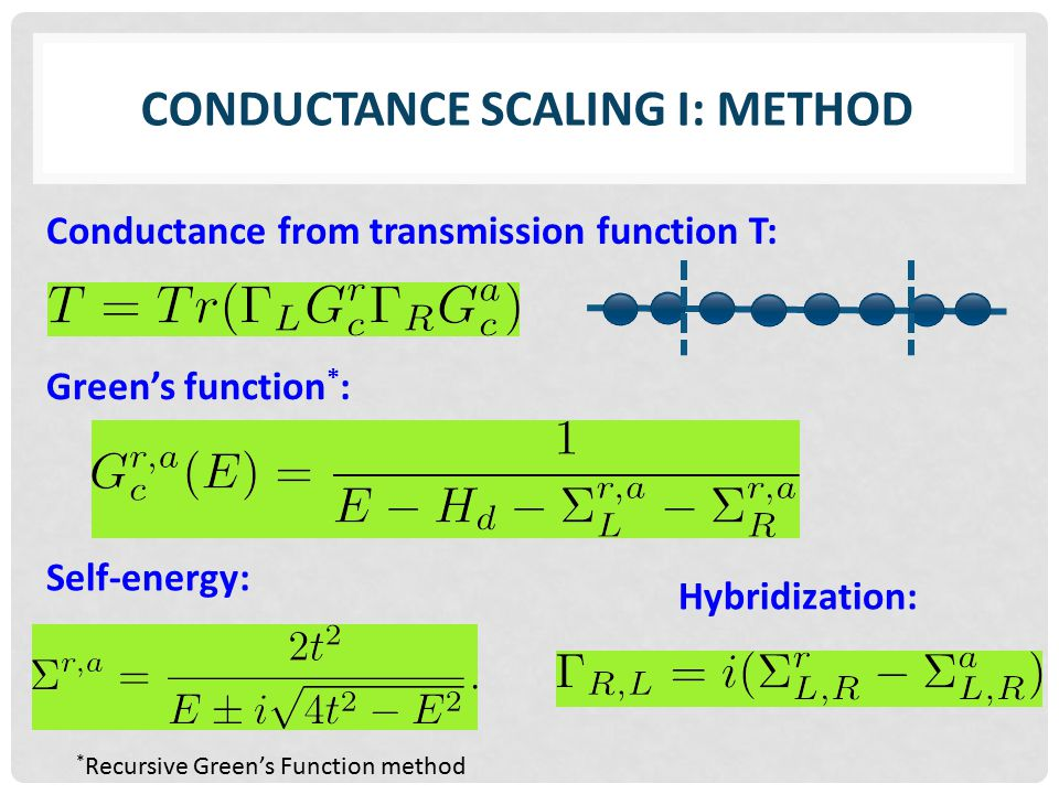CONDUCTANCE SCALING I: METHOD Conductance from transmission function T: Green's function * : Self-energy: Hybridization: * Recursive Green's Function method