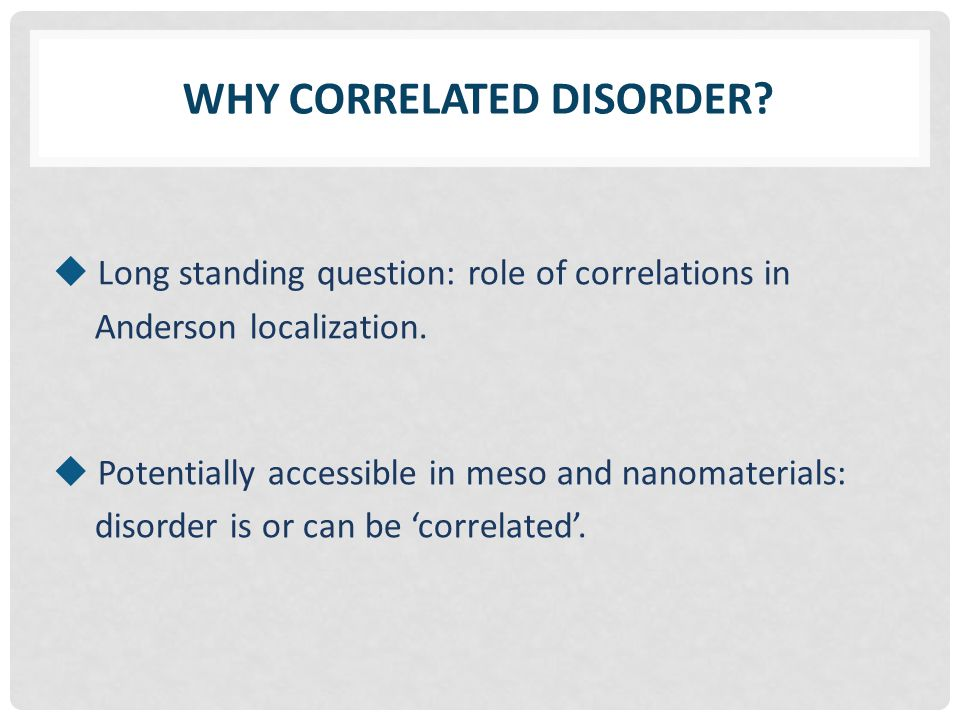 WHY CORRELATED DISORDER.  Long standing question: role of correlations in Anderson localization.