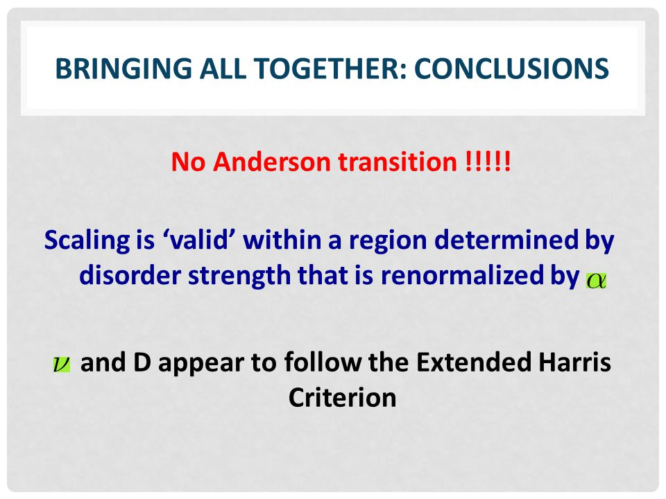 BRINGING ALL TOGETHER: CONCLUSIONS Scaling is 'valid' within a region determined by disorder strength that is renormalized by No Anderson transition !!!!.