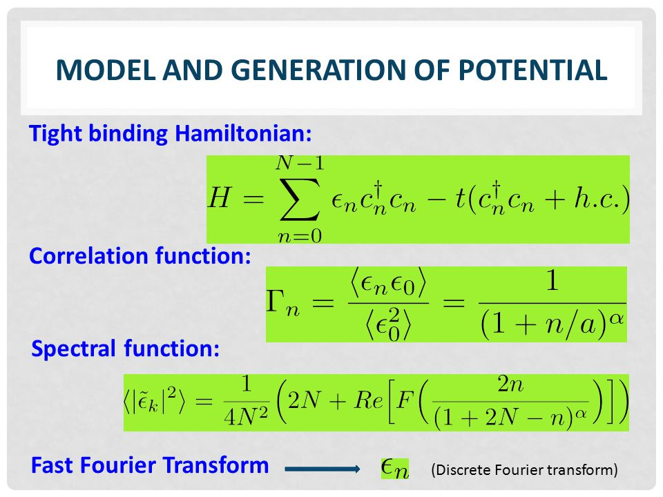 MODEL AND GENERATION OF POTENTIAL Fast Fourier Transform Tight binding Hamiltonian: Correlation function: Spectral function: (Discrete Fourier transform)