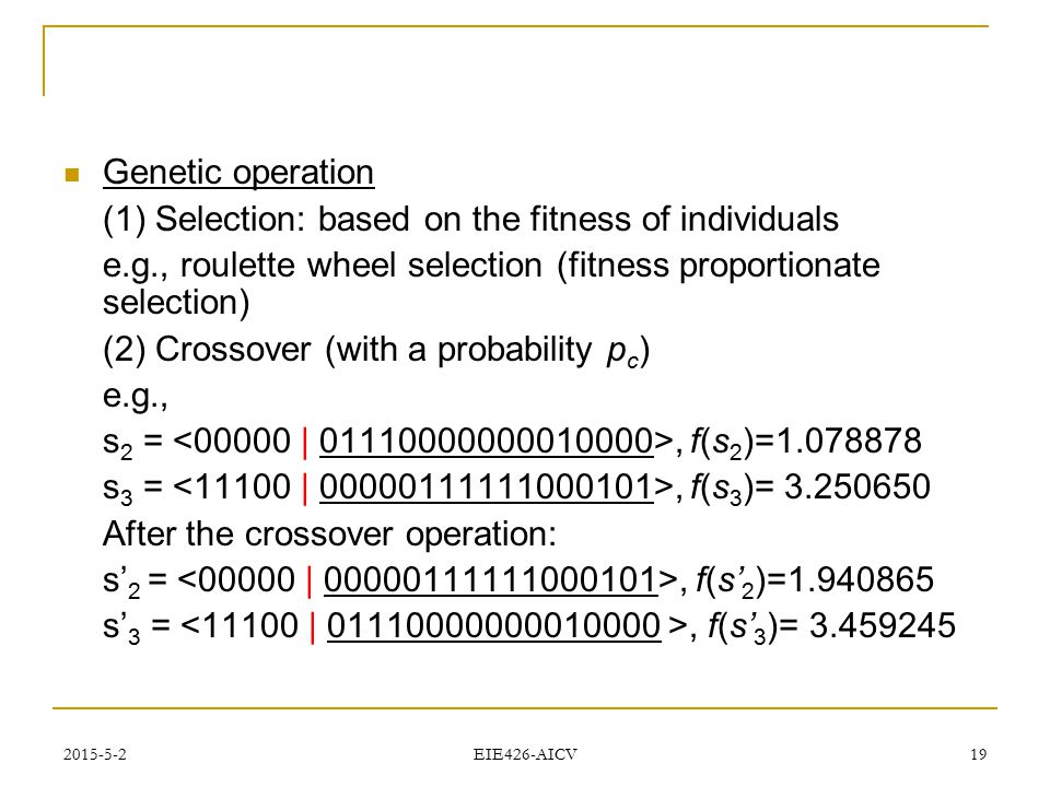 2015-5-2 EIE426-AICV 19 Genetic operation (1) Selection: based on the fitness of individuals e.g., roulette wheel selection (fitness proportionate sel