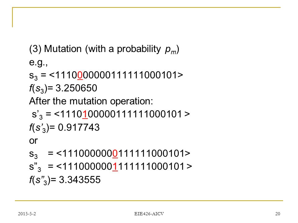 2015-5-2 EIE426-AICV 20 (3) Mutation (with a probability p m ) e.g., s 3 = f(s 3 )= 3.250650 After the mutation operation: s' 3 = f(s' 3 )= 0.917743 o