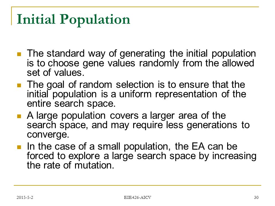 2015-5-2 EIE426-AICV 30 Initial Population The standard way of generating the initial population is to choose gene values randomly from the allowed se