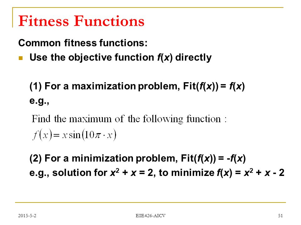 2015-5-2 EIE426-AICV 51 Fitness Functions Common fitness functions: Use the objective function f(x) directly (1) For a maximization problem, Fit(f(x))